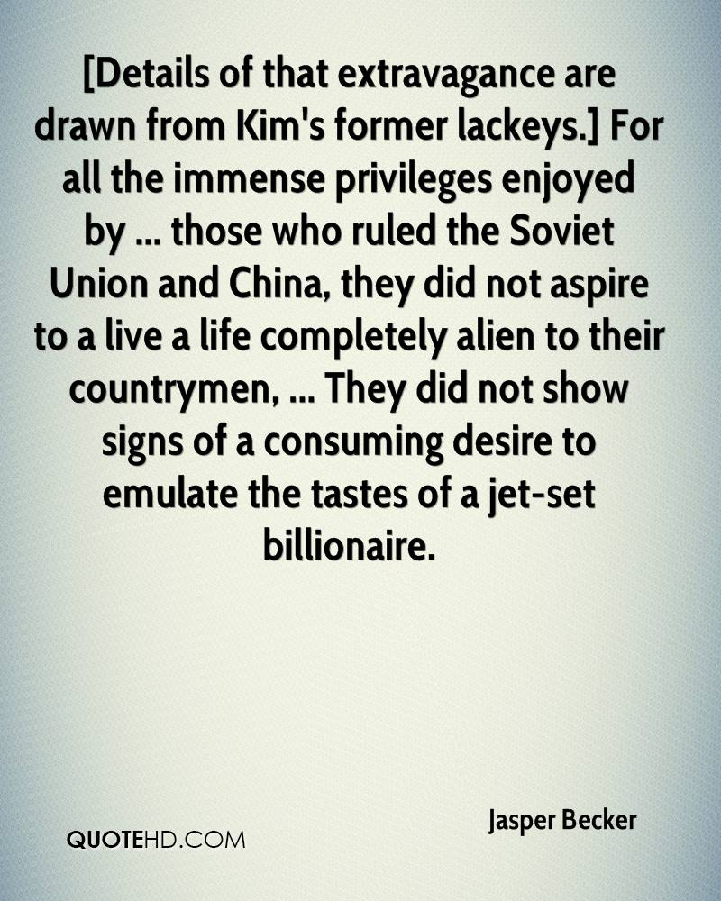 [Details of that extravagance are drawn from Kim's former lackeys.] For all the immense privileges enjoyed by ... those who ruled the Soviet Union and China, they did not aspire to a live a life completely alien to their countrymen, ... They did not show signs of a consuming desire to emulate the tastes of a jet-set billionaire.