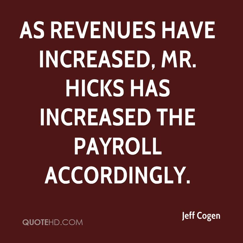 As revenues have increased, Mr. Hicks has increased the payroll accordingly.