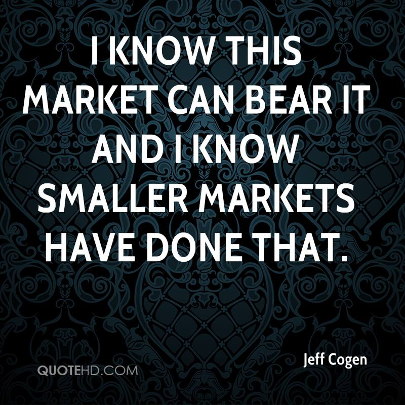 I know this market can bear it and I know smaller markets have done that.