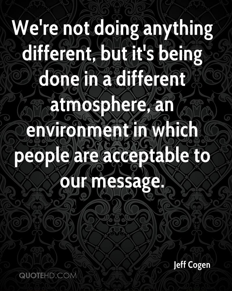 We're not doing anything different, but it's being done in a different atmosphere, an environment in which people are acceptable to our message.