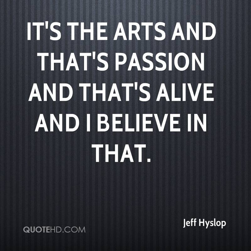 It's the arts and that's passion and that's alive and I believe in that.
