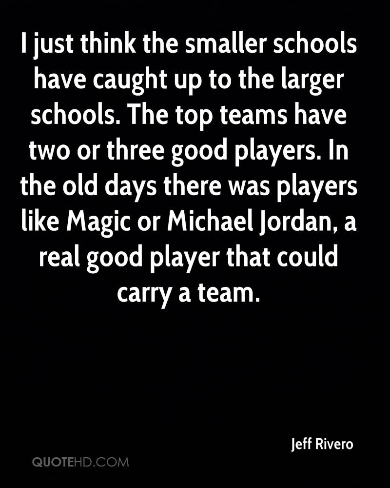 I just think the smaller schools have caught up to the larger schools. The top teams have two or three good players. In the old days there was players like Magic or Michael Jordan, a real good player that could carry a team.