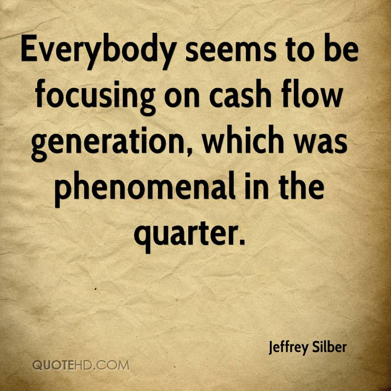 Everybody seems to be focusing on cash flow generation, which was phenomenal in the quarter.