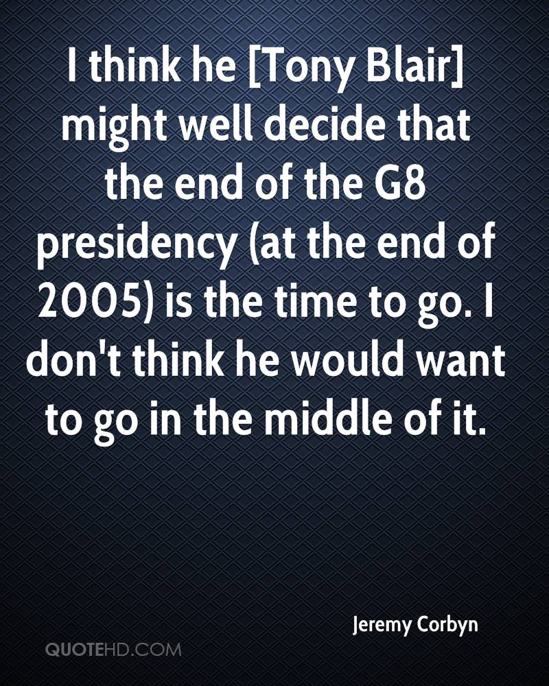 I think he [Tony Blair] might well decide that the end of the G8 presidency (at the end of 2005) is the time to go. I don't think he would want to go in the middle of it.