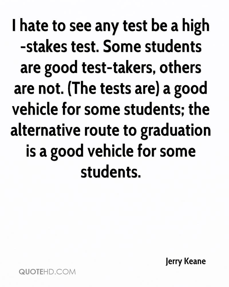 I hate to see any test be a high-stakes test. Some students are good test-takers, others are not. (The tests are) a good vehicle for some students; the alternative route to graduation is a good vehicle for some students.