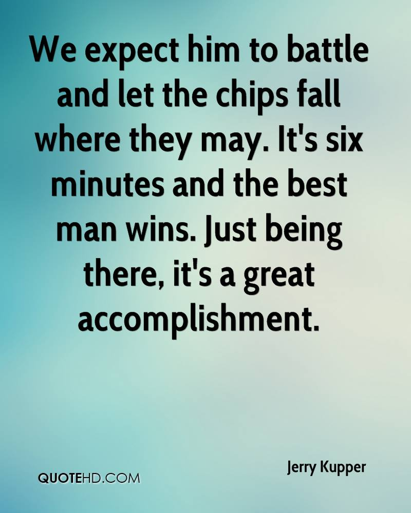 We expect him to battle and let the chips fall where they may. It's six minutes and the best man wins. Just being there, it's a great accomplishment.