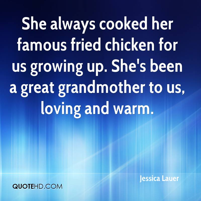She always cooked her famous fried chicken for us growing up. She's been a great grandmother to us, loving and warm.