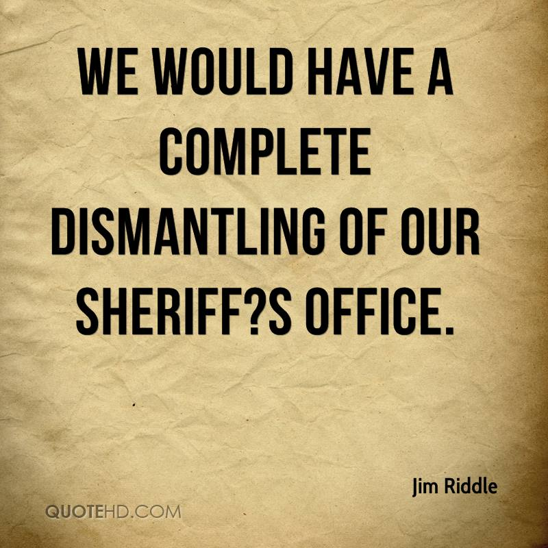 We would have a complete dismantling of our sheriff?s office.