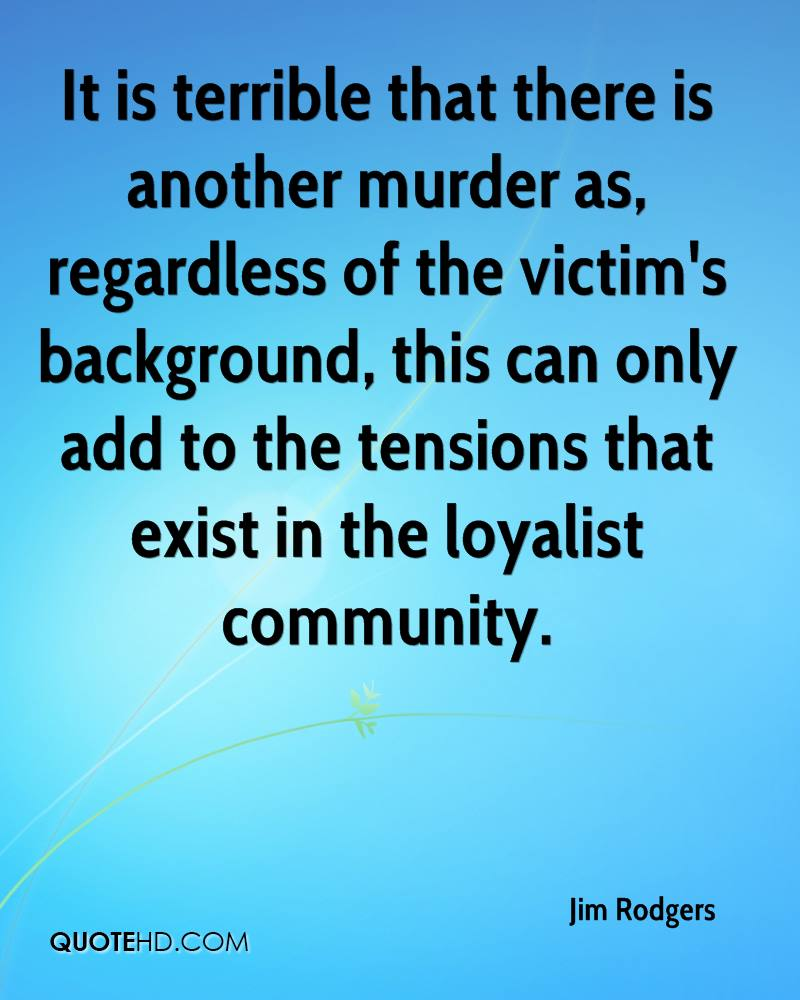 It is terrible that there is another murder as, regardless of the victim's background, this can only add to the tensions that exist in the loyalist community.
