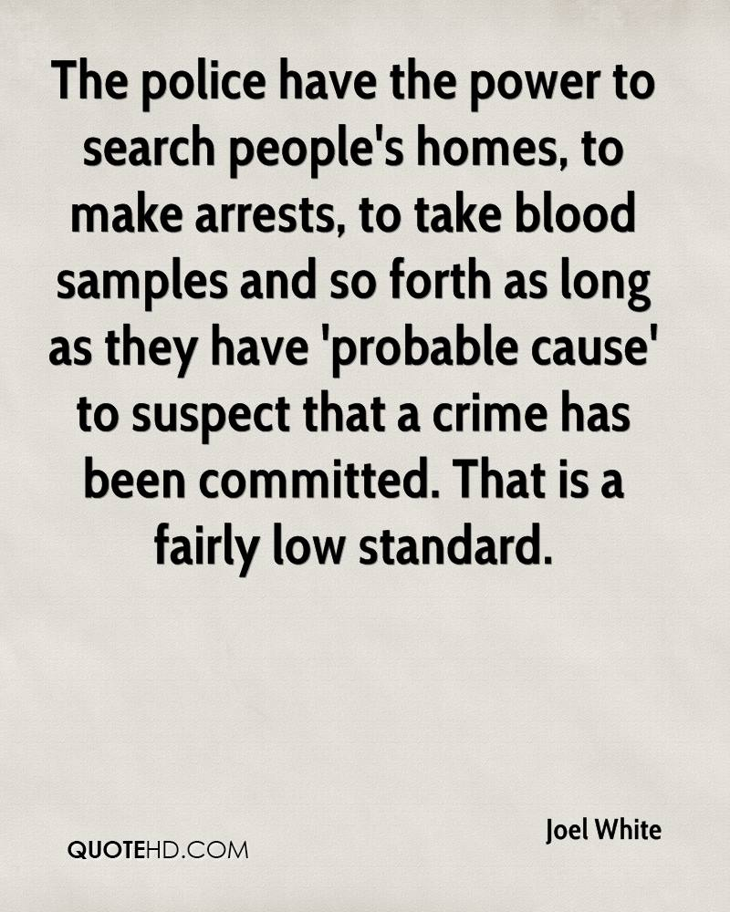The police have the power to search people's homes, to make arrests, to take blood samples and so forth as long as they have 'probable cause' to suspect that a crime has been committed. That is a fairly low standard.