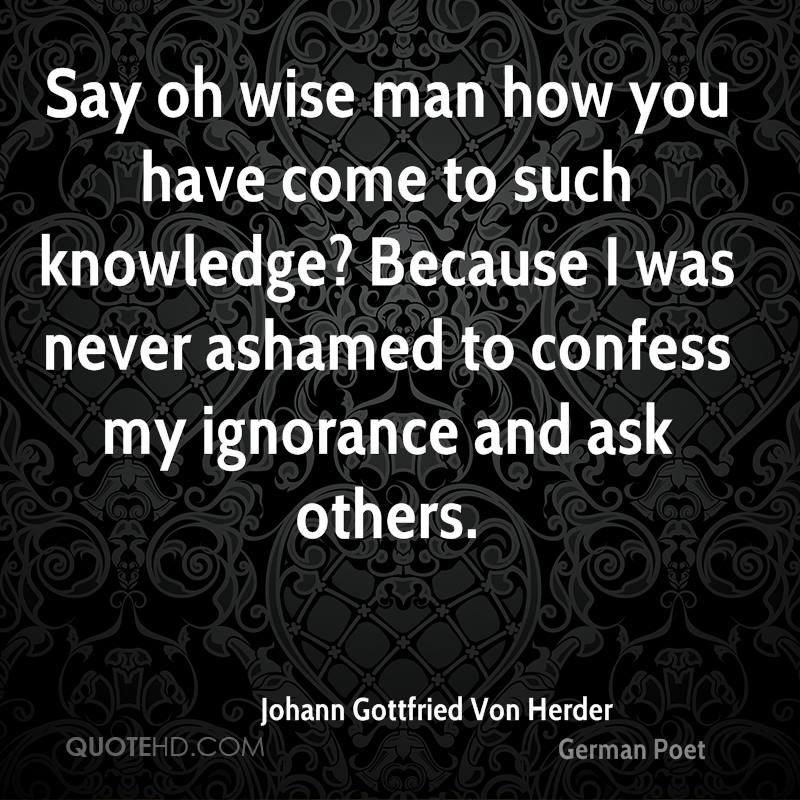 Say oh wise man how you have come to such knowledge? Because I was never ashamed to confess my ignorance and ask others.