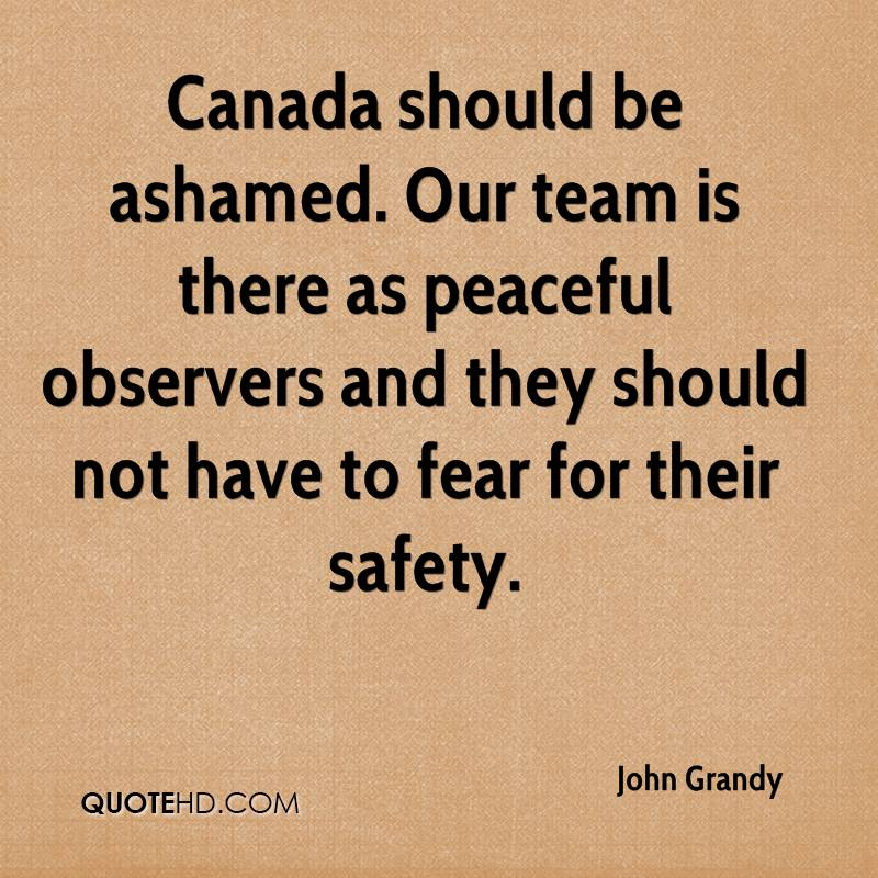 Canada should be ashamed. Our team is there as peaceful observers and they should not have to fear for their safety.
