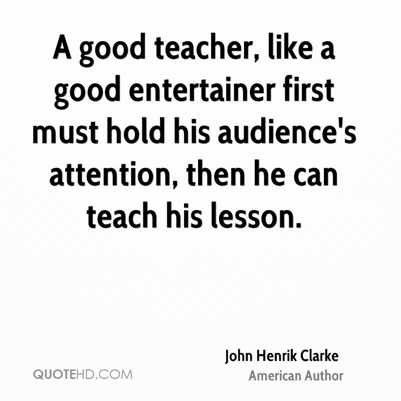A good teacher, like a good entertainer first must hold his audience's attention, then he can teach his lesson.