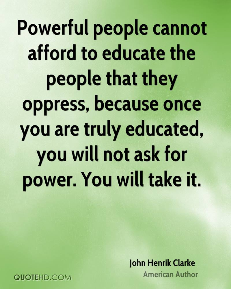 Powerful people cannot afford to educate the people that they oppress, because once you are truly educated, you will not ask for power. You will take it.