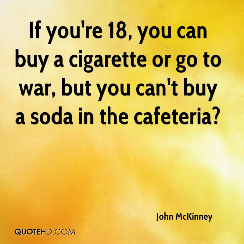 If you're 18, you can buy a cigarette or go to war, but you can't buy a soda in the cafeteria?