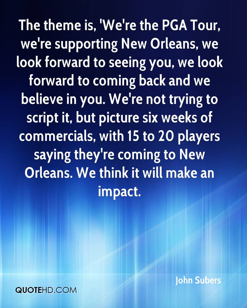 The theme is, 'We're the PGA Tour, we're supporting New Orleans, we look forward to seeing you, we look forward to coming back and we believe in you. We're not trying to script it, but picture six weeks of commercials, with 15 to 20 players saying they're coming to New Orleans. We think it will make an impact.