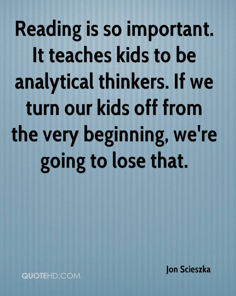 Reading is so important. It teaches kids to be analytical thinkers. If we turn our kids off from the very beginning, we're going to lose that.
