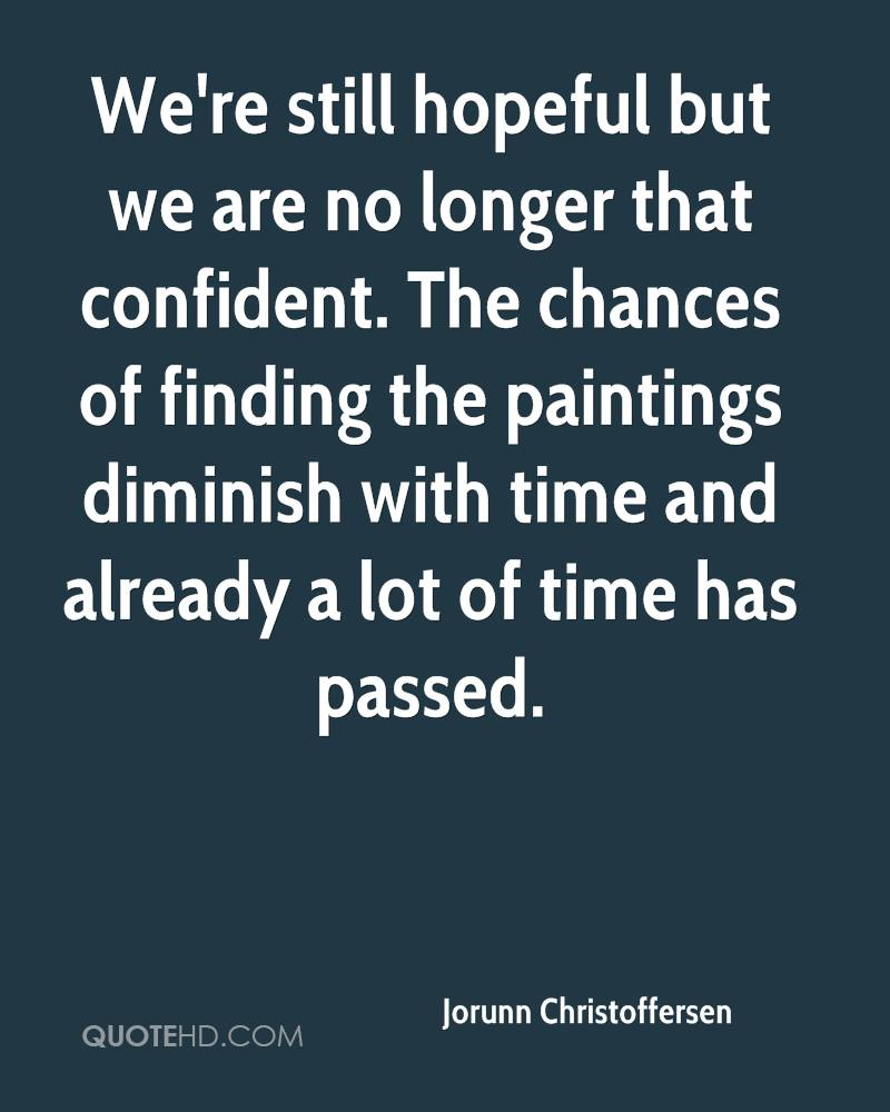 We're still hopeful but we are no longer that confident. The chances of finding the paintings diminish with time and already a lot of time has passed.
