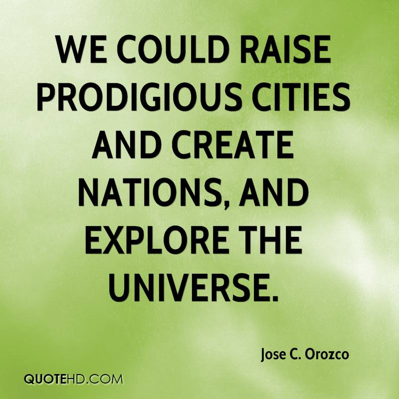 We could raise prodigious cities and create nations, and explore the universe.