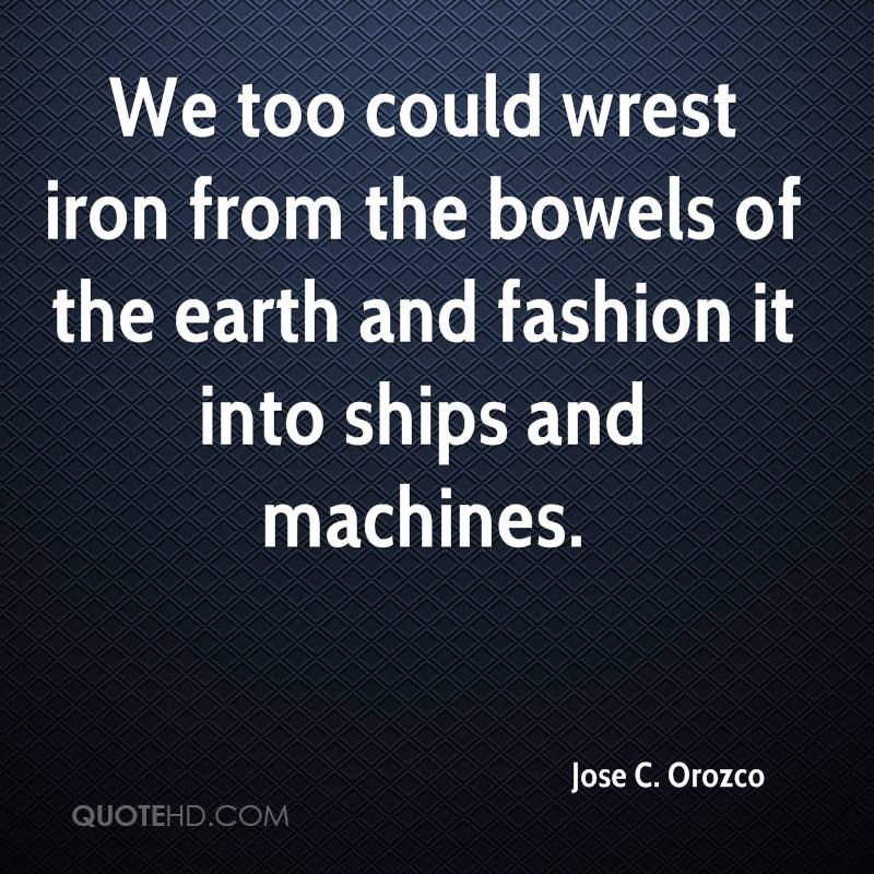 We too could wrest iron from the bowels of the earth and fashion it into ships and machines.