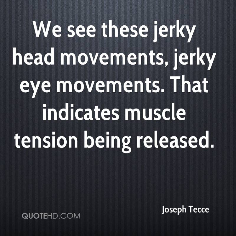 We see these jerky head movements, jerky eye movements. That indicates muscle tension being released.