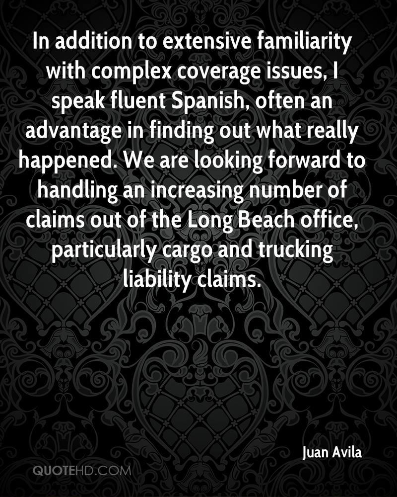 In addition to extensive familiarity with complex coverage issues, I speak fluent Spanish, often an advantage in finding out what really happened. We are looking forward to handling an increasing number of claims out of the Long Beach office, particularly cargo and trucking liability claims.