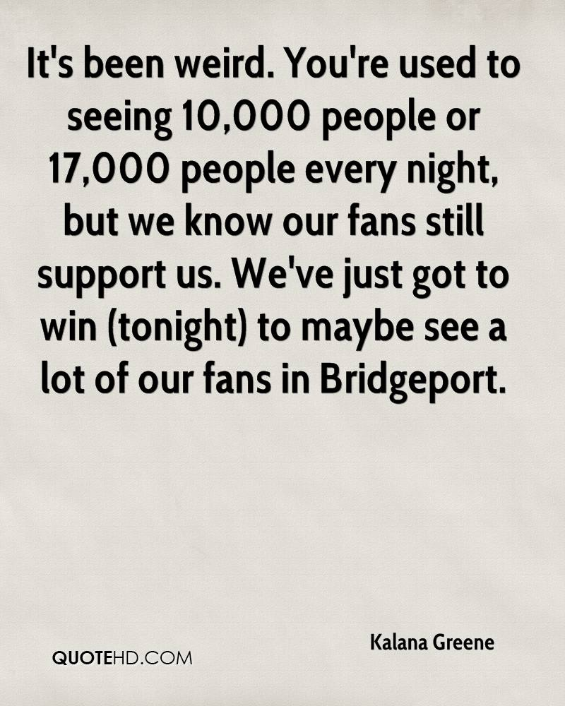 It's been weird. You're used to seeing 10,000 people or 17,000 people every night, but we know our fans still support us. We've just got to win (tonight) to maybe see a lot of our fans in Bridgeport.