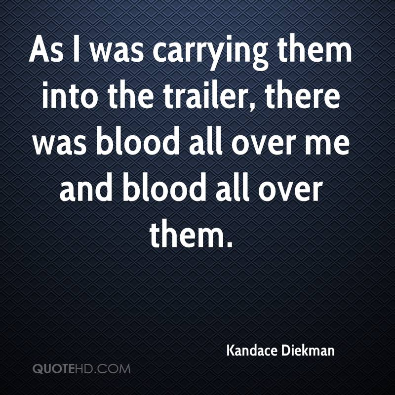 As I was carrying them into the trailer, there was blood all over me and blood all over them.