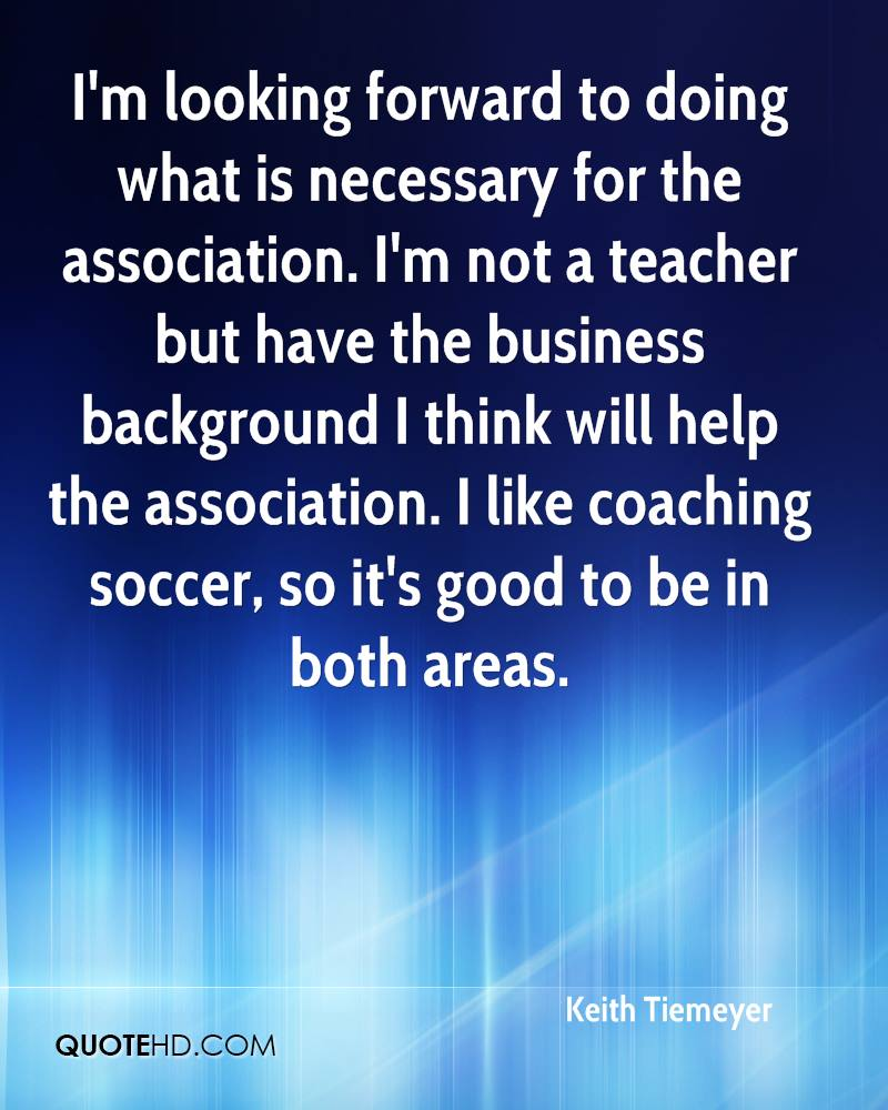 I'm looking forward to doing what is necessary for the association. I'm not a teacher but have the business background I think will help the association. I like coaching soccer, so it's good to be in both areas.