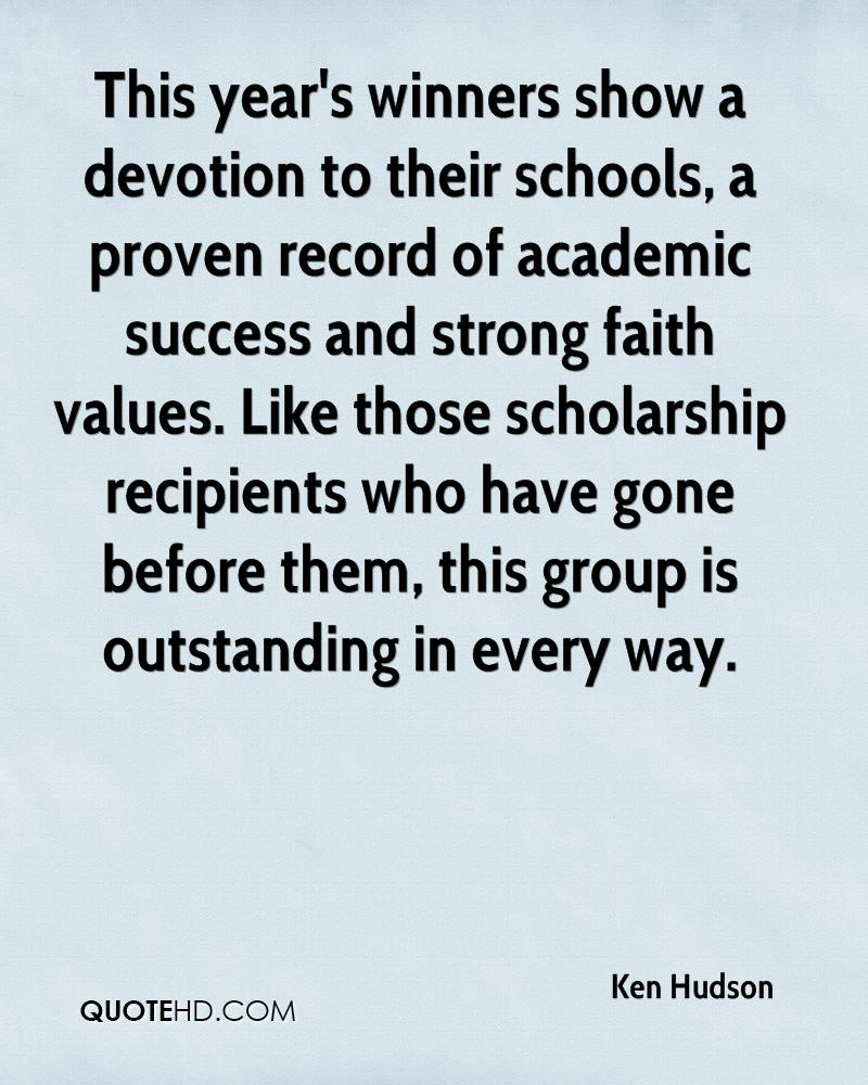 This year's winners show a devotion to their schools, a proven record of academic success and strong faith values. Like those scholarship recipients who have gone before them, this group is outstanding in every way.