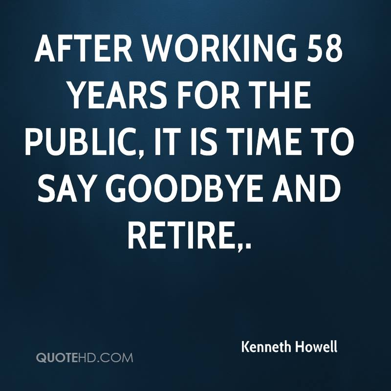 After working 58 years for the public, it is time to say goodbye and retire.