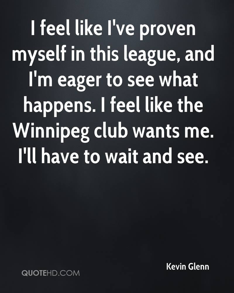I feel like I've proven myself in this league, and I'm eager to see what happens. I feel like the Winnipeg club wants me. I'll have to wait and see.