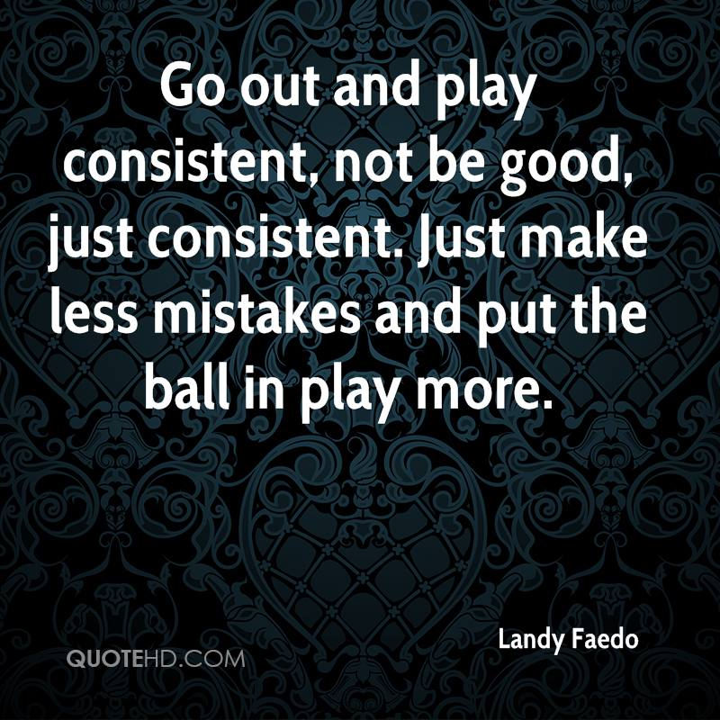 Go out and play consistent, not be good, just consistent. Just make less mistakes and put the ball in play more.
