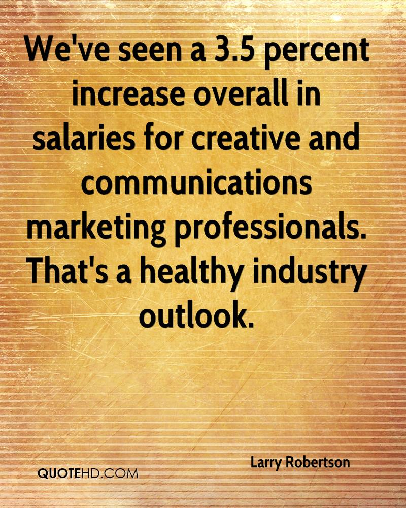 We've seen a 3.5 percent increase overall in salaries for creative and communications marketing professionals. That's a healthy industry outlook.