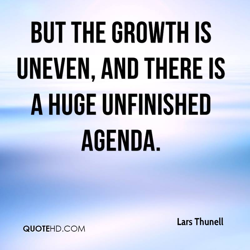But the growth is uneven, and there is a huge unfinished agenda.