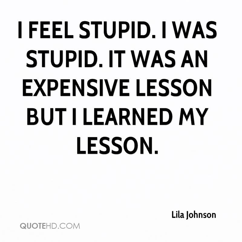 I feel stupid. I was stupid. It was an expensive lesson but I learned my lesson.