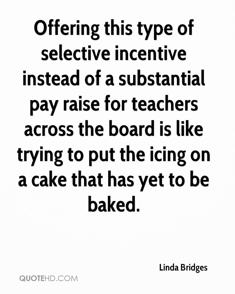Offering this type of selective incentive instead of a substantial pay raise for teachers across the board is like trying to put the icing on a cake that has yet to be baked.