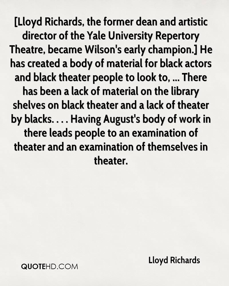 [Lloyd Richards, the former dean and artistic director of the Yale University Repertory Theatre, became Wilson's early champion.] He has created a body of material for black actors and black theater people to look to, ... There has been a lack of material on the library shelves on black theater and a lack of theater by blacks. . . . Having August's body of work in there leads people to an examination of theater and an examination of themselves in theater.