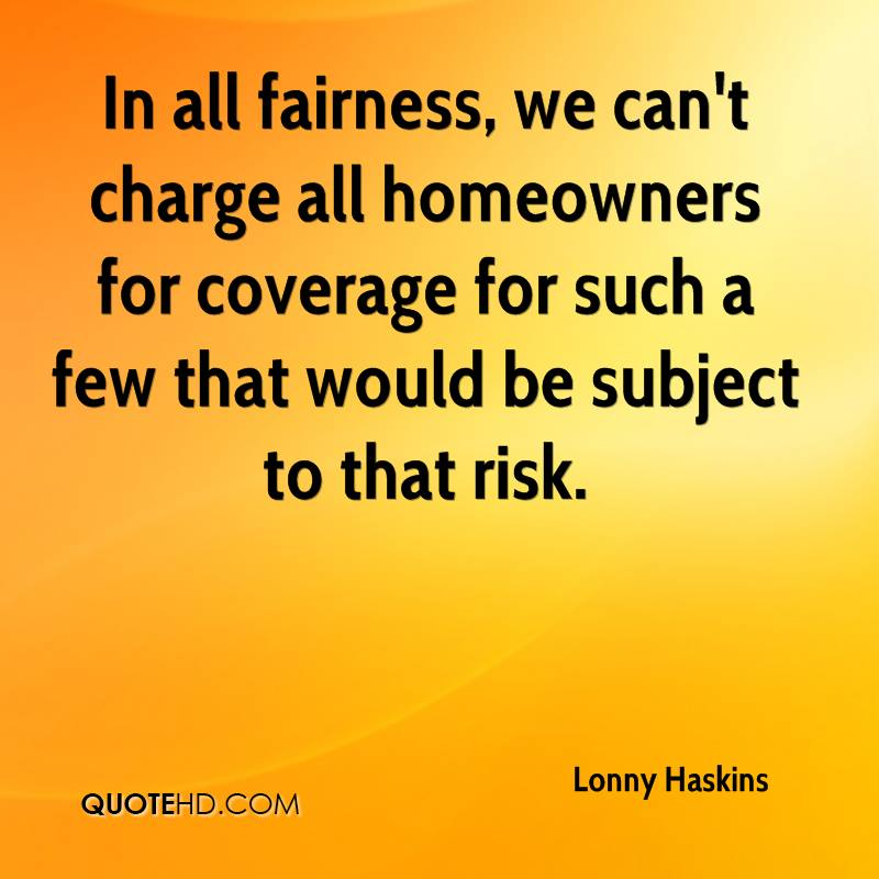 In all fairness, we can't charge all homeowners for coverage for such a few that would be subject to that risk.