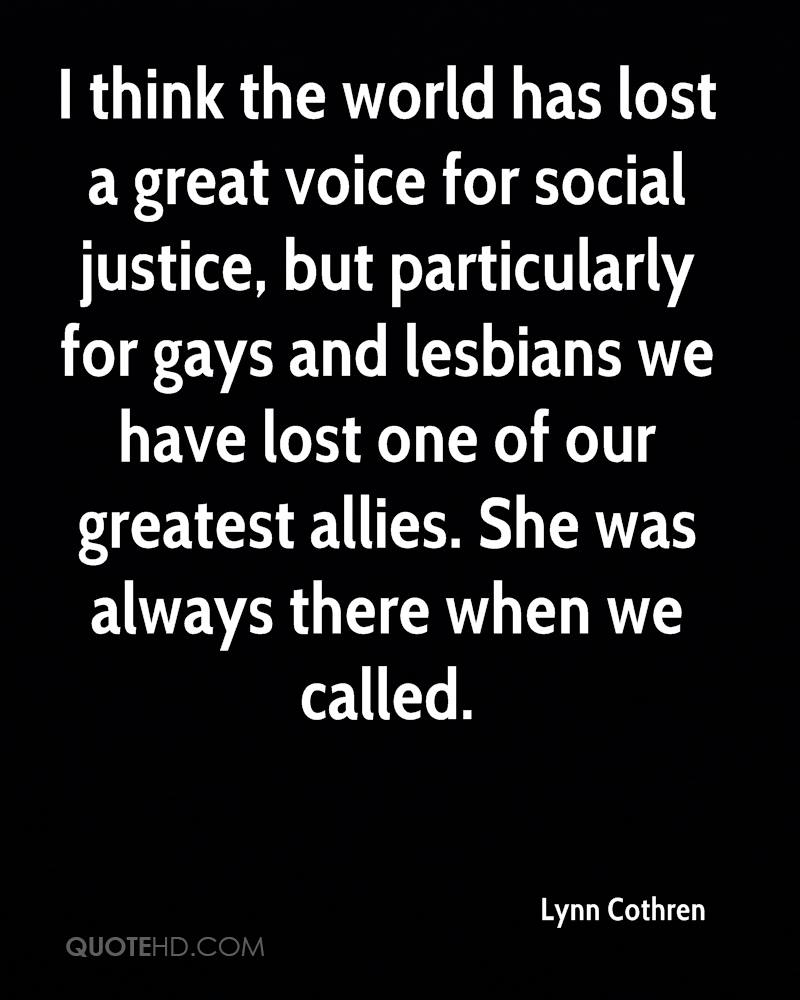 I think the world has lost a great voice for social justice, but particularly for gays and lesbians we have lost one of our greatest allies. She was always there when we called.