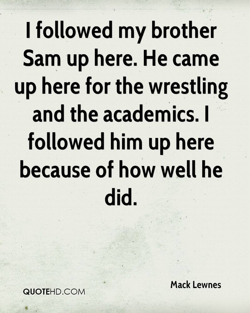 I followed my brother Sam up here. He came up here for the wrestling and the academics. I followed him up here because of how well he did.