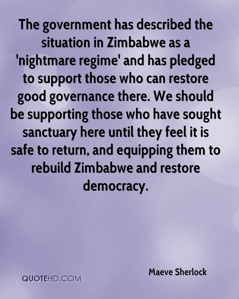 The government has described the situation in Zimbabwe as a 'nightmare regime' and has pledged to support those who can restore good governance there. We should be supporting those who have sought sanctuary here until they feel it is safe to return, and equipping them to rebuild Zimbabwe and restore democracy.