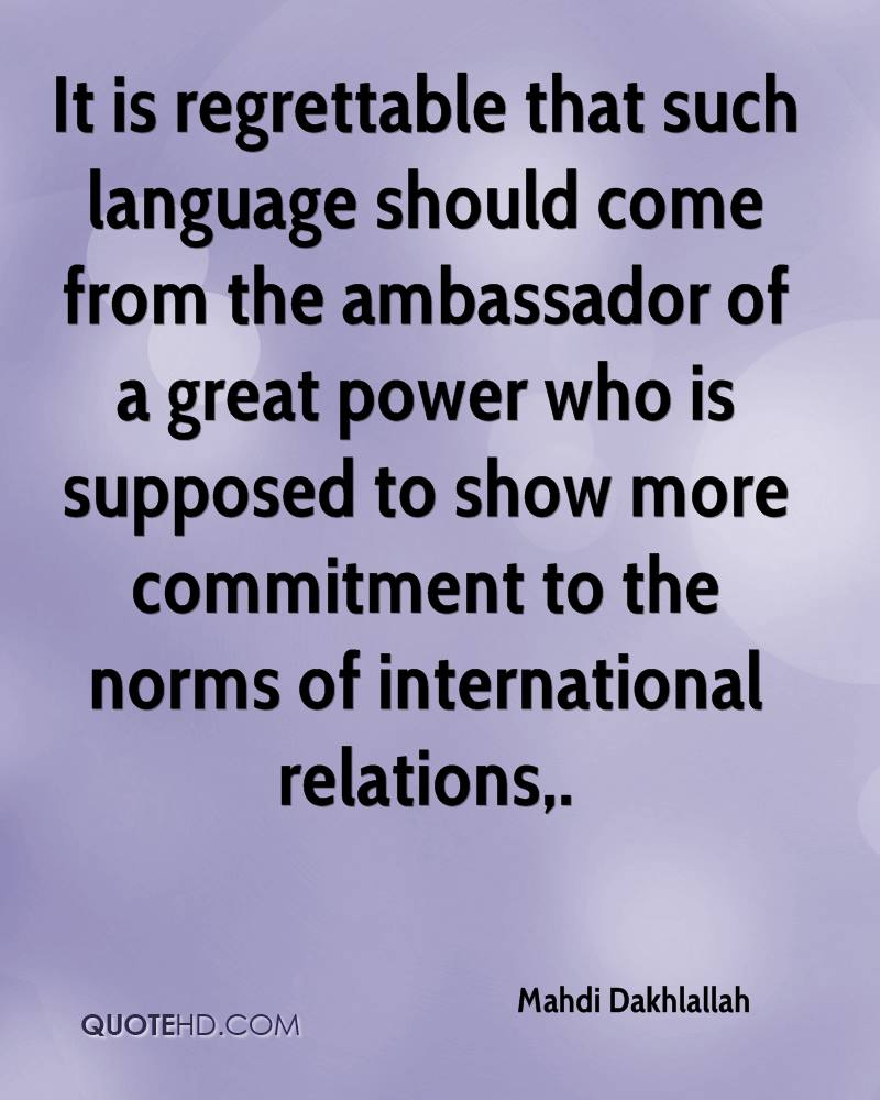 It is regrettable that such language should come from the ambassador of a great power who is supposed to show more commitment to the norms of international relations.