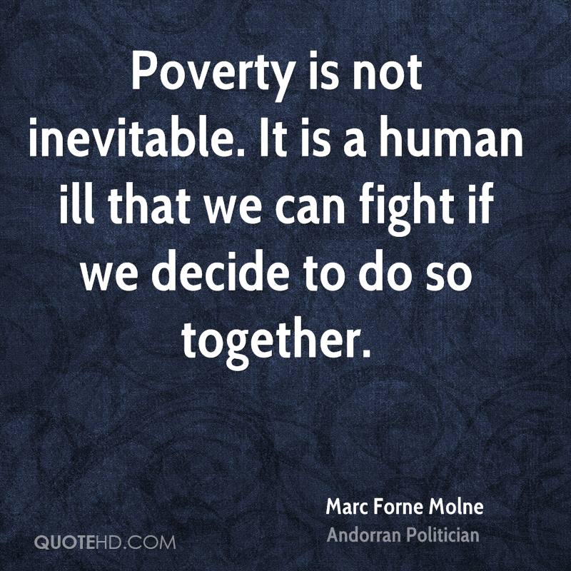 Poverty is not inevitable. It is a human ill that we can fight if we decide to do so together.