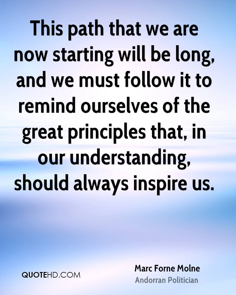 This path that we are now starting will be long, and we must follow it to remind ourselves of the great principles that, in our understanding, should always inspire us.