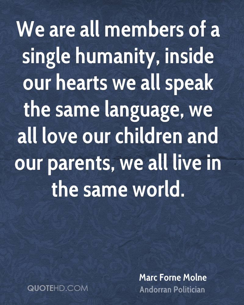 We are all members of a single humanity, inside our hearts we all speak the same language, we all love our children and our parents, we all live in the same world.