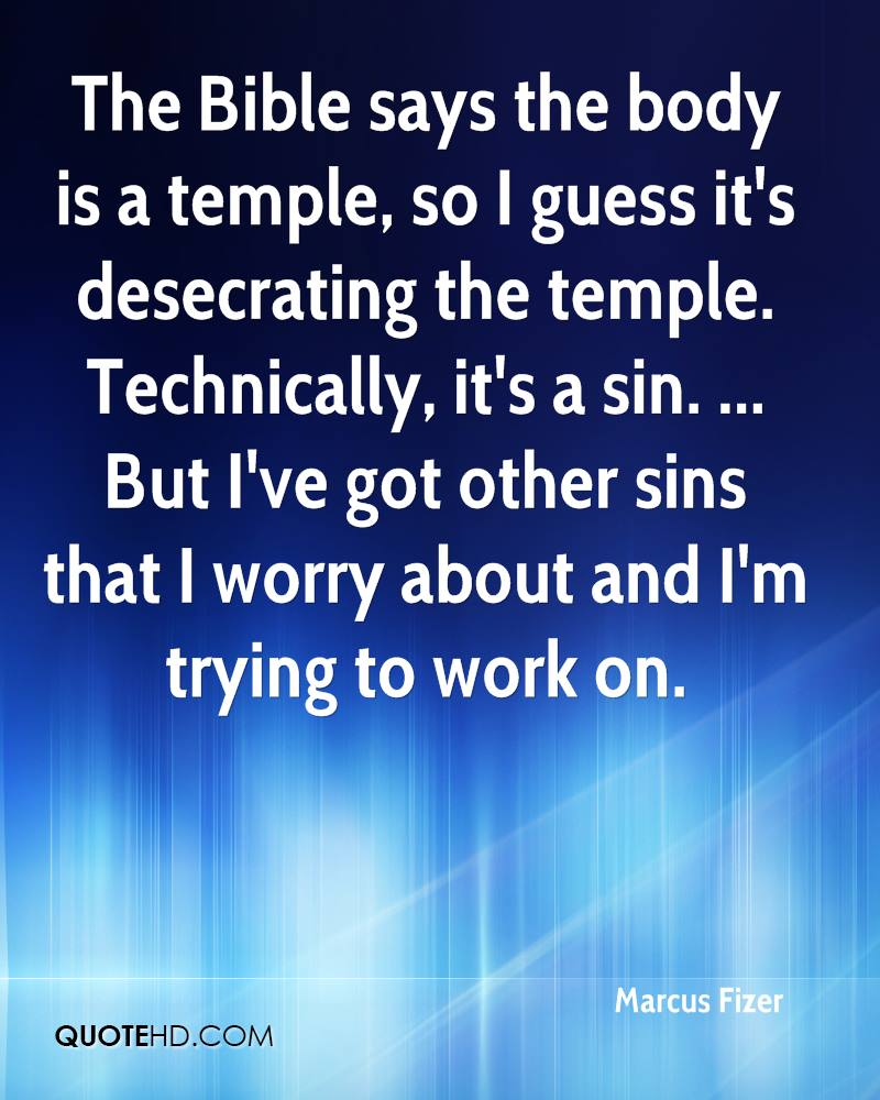 The Bible says the body is a temple, so I guess it's desecrating the temple. Technically, it's a sin. ... But I've got other sins that I worry about and I'm trying to work on.