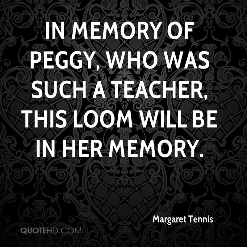 In memory of Peggy, who was such a teacher, this loom will be in her memory.