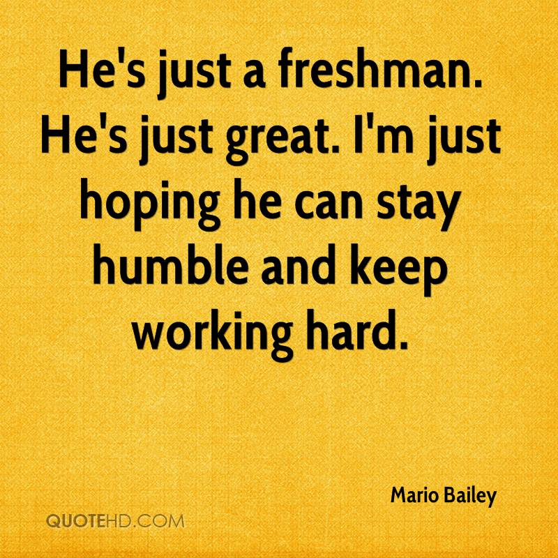 He's just a freshman. He's just great. I'm just hoping he can stay humble and keep working hard.