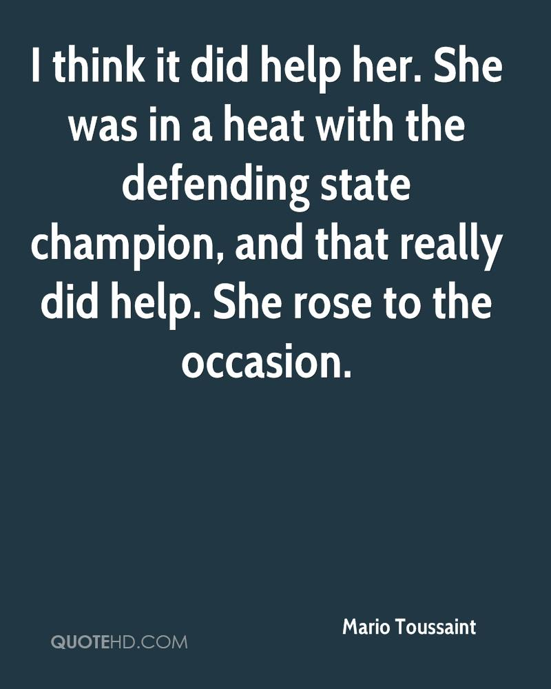 I think it did help her. She was in a heat with the defending state champion, and that really did help. She rose to the occasion.